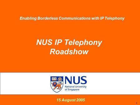 1 15 August 2005 NUS IP Telephony Roadshow Enabling Borderless Communications with IP Telephony.