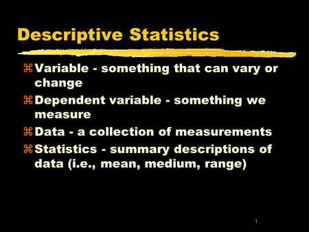1 Descriptive Statistics zVariable - something that can vary or change zDependent variable - something we measure zData - a collection of measurements.