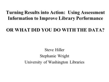Turning Results into Action: Using Assessment Information to Improve Library Performance OR WHAT DID YOU DO WITH THE DATA? Steve Hiller Stephanie Wright.