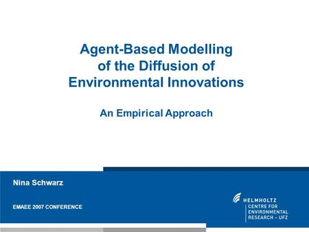 Nina Schwarz EMAEE 2007 CONFERENCE Agent-Based Modelling of the Diffusion of Environmental Innovations An Empirical Approach.