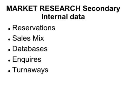 MARKET RESEARCH Secondary Internal data Reservations Sales Mix Databases Enquires Turnaways.