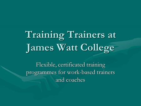 Training Trainers at James Watt College Flexible, certificated training programmes for work-based trainers and coaches.