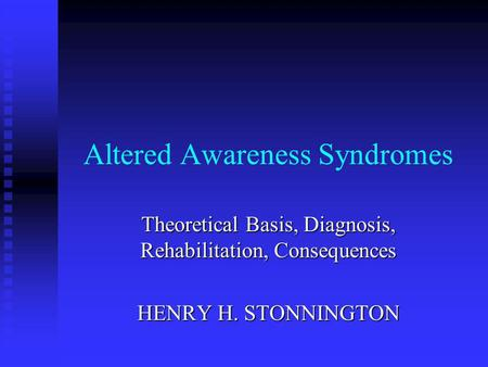 Altered Awareness Syndromes Theoretical Basis, Diagnosis, Rehabilitation, Consequences HENRY H. STONNINGTON.