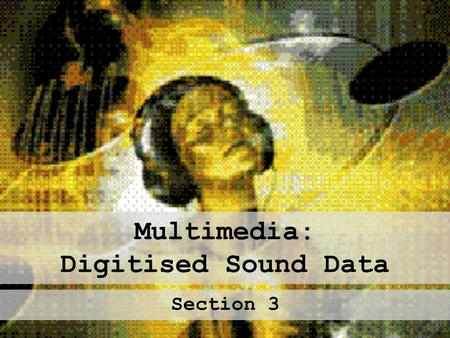 Multimedia: Digitised Sound Data Section 3. Sound in Multimedia Types: Voice Overs Special Effects Musical Backdrops Sound can make multimedia presentations.