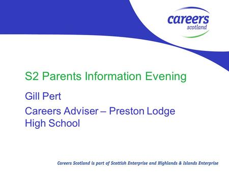 S2 Parents Information Evening Gill Pert Careers Adviser – Preston Lodge High School.