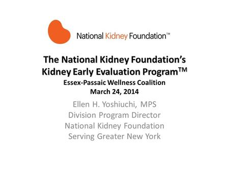 The National Kidney Foundations Kidney Early Evaluation Program TM The National Kidney Foundations Kidney Early Evaluation Program TM Essex-Passaic Wellness.