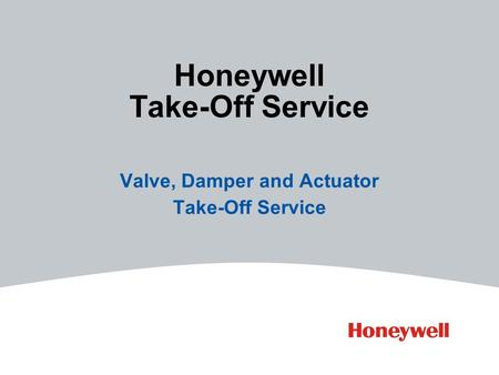 Valve, Damper and Actuator Take-Off Service Honeywell Take-Off Service.