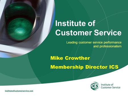 Leading customer service performance and professionalism Institute of Customer Service Mike Crowther Membership Director ICS.
