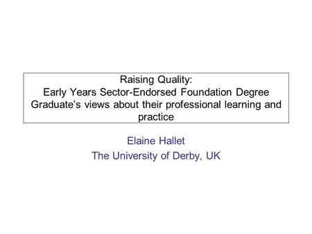 Raising Quality: Early Years Sector-Endorsed Foundation Degree Graduates views about their professional learning and practice Elaine Hallet The University.