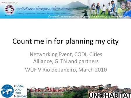 Count me in for planning my city Networking Event, CODI, Cities Alliance, GLTN and partners WUF V Rio de Janeiro, March 2010.