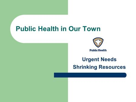 Public Health in Our Town Urgent Needs Shrinking Resources.