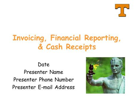 Invoicing, Financial Reporting, & Cash Receipts Date Presenter Name Presenter Phone Number Presenter E-mail Address.