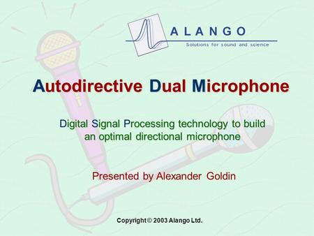 Autodirective Dual Microphone Digital Signal Processing technology to build an optimal directional microphone Presented by Alexander Goldin Copyright.
