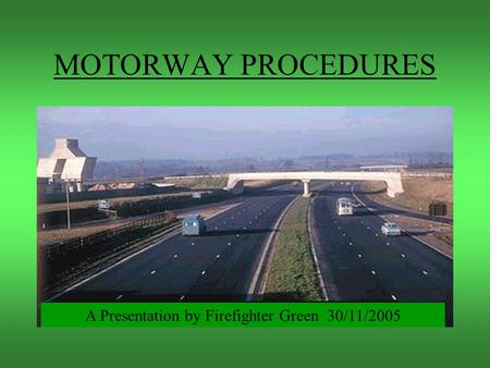 MOTORWAY PROCEDURES A Presentation by Firefighter Green 30/11/2005.