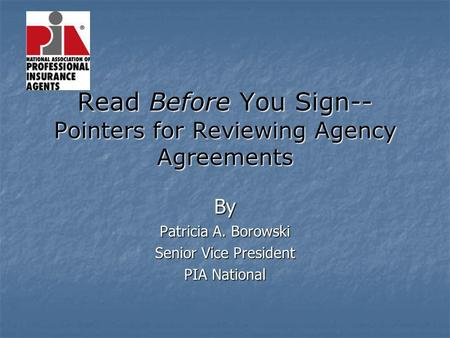 Read Before You Sign-- Pointers for Reviewing Agency Agreements By Patricia A. Borowski Senior Vice President PIA National.