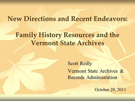 New Directions and Recent Endeavors: Family History Resources and the Vermont State Archives Scott Reilly Vermont State Archives & Records Administration.