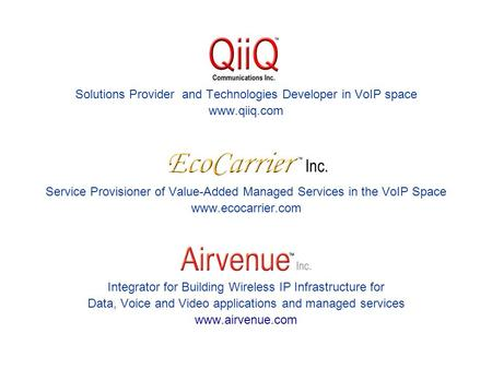 Solutions Provider and Technologies Developer in VoIP space www.qiiq.com Service Provisioner of Value-Added Managed Services in the VoIP Space www.ecocarrier.com.