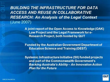CRICOS No.00213J BUILDING THE INFRASTRUCTURE FOR DATA ACCESS AND REUSE IN COLLABORATIVE RESEARCH: An Analysis of the Legal Context (June 2007) A joint.