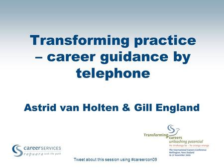 Tweet about this session using #careercon09 Transforming practice – career guidance by telephone Astrid van Holten & Gill England.