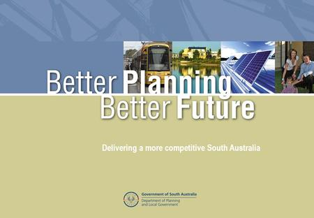 Better Planning Better Future – Delivering a more competitive South Australia Delivering a more competitive South Australia.
