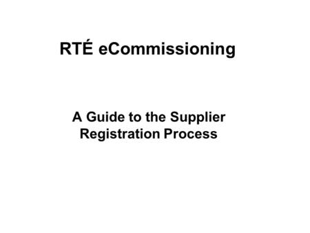 RTÉ eCommissioning A Guide to the Supplier Registration Process.