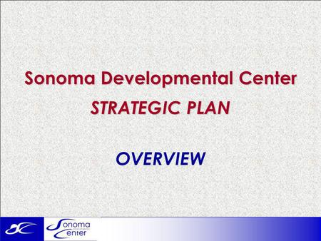 Sonoma Developmental Center STRATEGIC PLAN OVERVIEW.