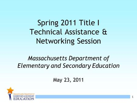 1 Spring 2011 Title I Technical Assistance & Networking Session Massachusetts Department of Elementary and Secondary Education May 23, 2011.