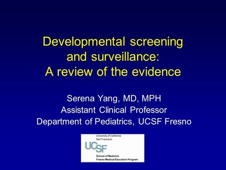 Developmental screening and surveillance: A review of the evidence Serena Yang, MD, MPH Assistant Clinical Professor Department of Pediatrics, UCSF Fresno.