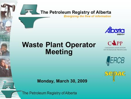 The Petroleum Registry of Alberta The Petroleum Registry of Alberta Energizing the flow of information Waste Plant Operator Meeting Monday, March 30, 2009.