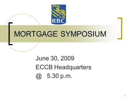 1 MORTGAGE SYMPOSIUM June 30, 2009 ECCB 5.30 p.m.