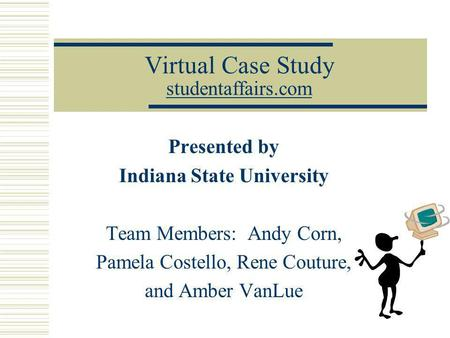 Virtual Case Study studentaffairs.com studentaffairs.com Presented by Indiana State University Team Members: Andy Corn, Pamela Costello, Rene Couture,
