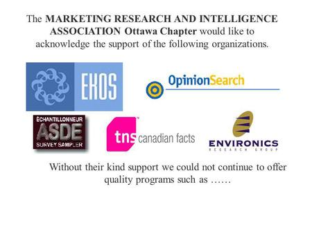 The MARKETING RESEARCH AND INTELLIGENCE ASSOCIATION Ottawa Chapter would like to acknowledge the support of the following organizations. Without their.