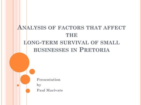 A NALYSIS OF FACTORS THAT AFFECT THE LONG - TERM SURVIVAL OF SMALL BUSINESSES IN P RETORIA Presentation by Paul Marivate.
