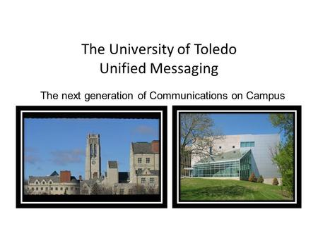 The next generation of Communications on Campus The University of Toledo Unified Messaging.