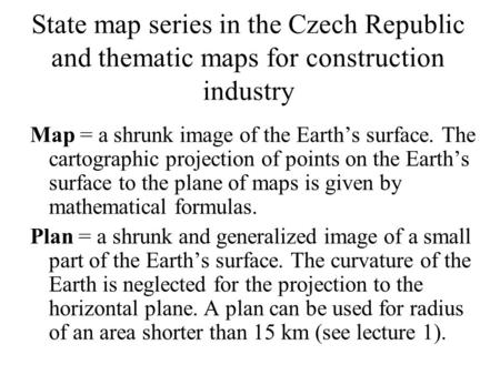 State map series in the Czech Republic and thematic maps for construction industry Map = a shrunk image of the Earths surface. The cartographic projection.