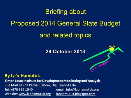 Briefing about Proposed 2014 General State Budget and related topics By Lao Hamutuk Timor-Leste Institute for Development Monitoring and Analysis Rua.