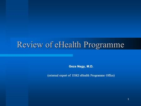 1 Review of eHealth Programme Geza Nagy, M.D. (external expert of ESKI eHealth Programme Office)