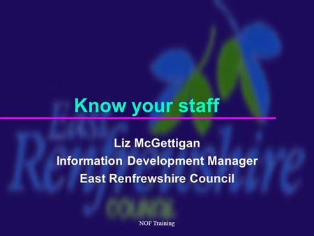 NOF Training Liz McGettigan Information Development Manager East Renfrewshire Council Know your staff.
