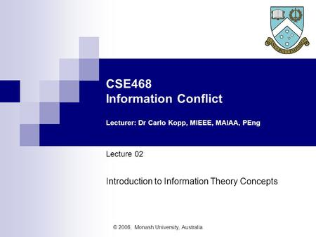 © 2006, Monash University, Australia CSE468 Information Conflict Lecturer: Dr Carlo Kopp, MIEEE, MAIAA, PEng Lecture 02 Introduction to Information Theory.