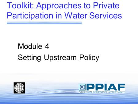 Toolkit: Approaches to Private Participation in Water Services Module 4 Setting Upstream Policy.