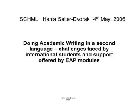 Hania Salter-Dvorak 2006 SCHML Hania Salter-Dvorak 4 th May, 2006 Doing Academic Writing in a second language – challenges faced by international students.