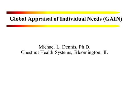 Global Appraisal of Individual Needs (GAIN) Michael L. Dennis, Ph.D. Chestnut Health Systems, Bloomington, IL.