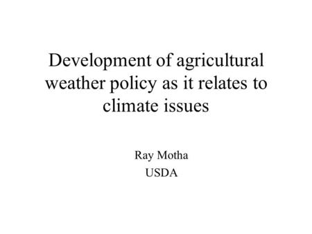 Development of agricultural weather policy as it relates to climate issues Ray Motha USDA.