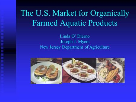 The U.S. Market for Organically Farmed Aquatic Products Linda O Dierno Joseph J. Myers New Jersey Department of Agriculture.