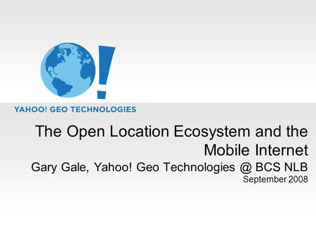The Open Location Ecosystem and the Mobile Internet Gary Gale, Yahoo! Geo BCS NLB September 2008.