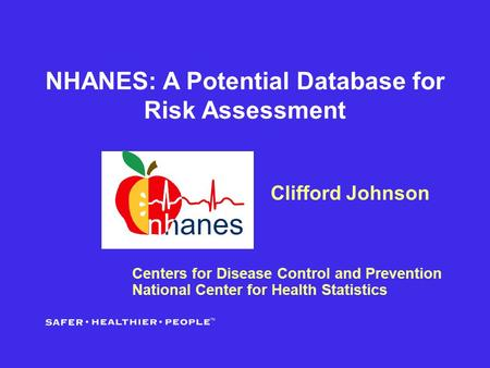 NHANES: A Potential Database for Risk Assessment Clifford Johnson Centers for Disease Control and Prevention National Center for Health Statistics.
