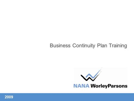 Business Continuity Plan Training 2009. Mission Statement Our people make the difference. We at NANA WorelyParsons recognize the need and responsibility.