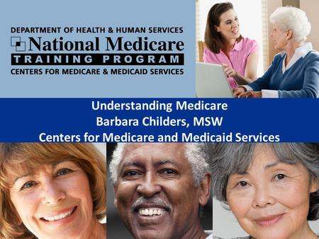 Understanding Medicare Barbara Childers, MSW Centers for Medicare and Medicaid Services.