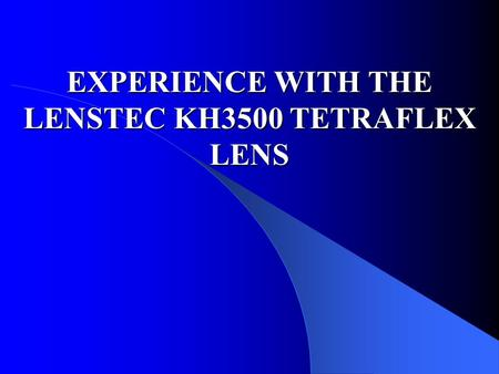 EXPERIENCE WITH THE LENSTEC KH3500 TETRAFLEX LENS.