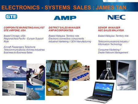 ELECTRONICS - SYSTEMS SALES : JAMES TAN CORPORATE MARKETING ANALYST GTE AIRFONE, USA Based Chicago, USA Regional Asia Pacific - Europe Support Role Aircraft.